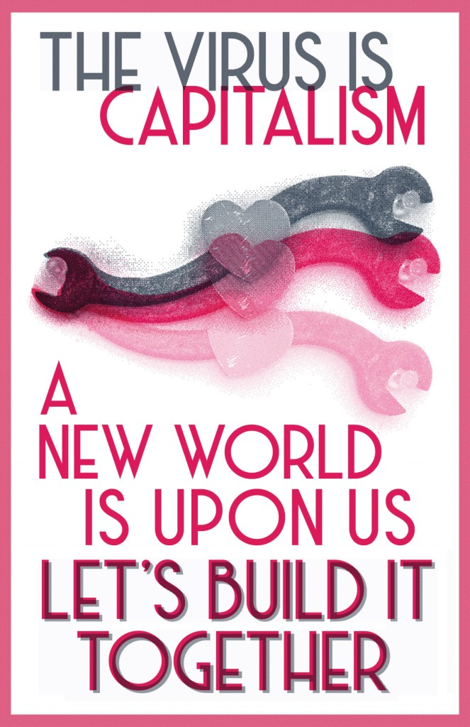 "Pink and gray images of a wrench with a heart in the middle. Text says ""The virus is capitalism. A new world is upon us. Let's build it together."""